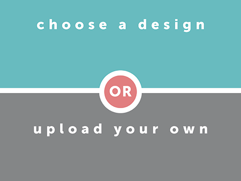 choose a design or upload your own